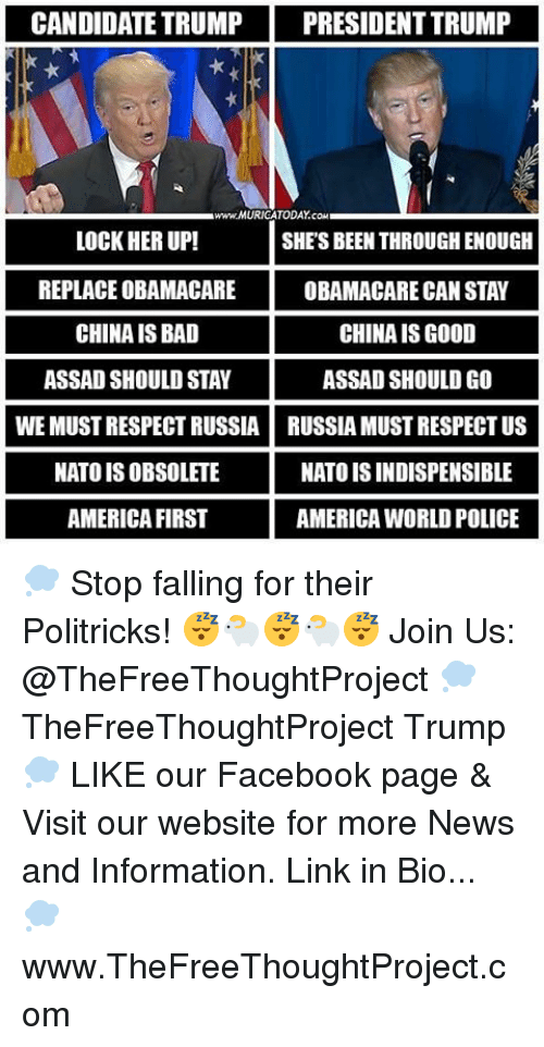 assad: CANDIDATE TRUMP PRESIDENT TRUMP  www.MURICATODAY cow  LOCK HER UP!  SHES BEEN THROUGH ENOUGH  REPLACE OBAMACARE  OBAMACARE CAN STAY  CHINA IS BAD  CHINA IS GOOD  ASSAD SHOULD STAY  ASSAD SHOULD GO  WEMUST RESPECT RUSSIA RUSSIA MUST RESPECTUS  NATO ISOBSOLETE  NATO ISINDISPENSIBLE  AMERICA FIRST  AMERICA WORLD POLICE 💭 Stop falling for their Politricks! 😴🐑😴🐑😴 Join Us: @TheFreeThoughtProject 💭 TheFreeThoughtProject Trump 💭 LIKE our Facebook page & Visit our website for more News and Information. Link in Bio... 💭 www.TheFreeThoughtProject.com