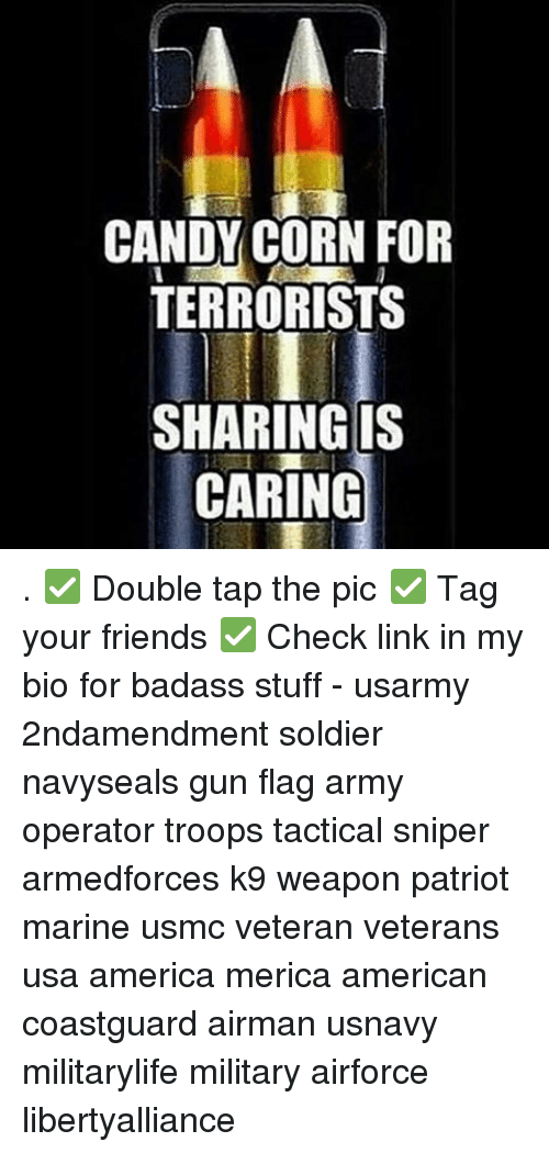 Candy, Guns, and Memes: CANDY CORN FOR  TERRORISTS  SHARING IS  CARING . ✅ Double tap the pic ✅ Tag your friends ✅ Check link in my bio for badass stuff - usarmy 2ndamendment soldier navyseals gun flag army operator troops tactical sniper armedforces k9 weapon patriot marine usmc veteran veterans usa america merica american coastguard airman usnavy militarylife military airforce libertyalliance