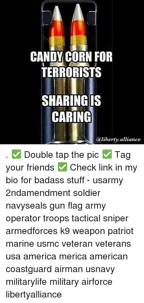 Candy, Memes, and Soldiers: CANDY CORN FOR  TERRORISTS  SHARING IS  CARING  @liberty alliance . ✅ Double tap the pic ✅ Tag your friends ✅ Check link in my bio for badass stuff - usarmy 2ndamendment soldier navyseals gun flag army operator troops tactical sniper armedforces k9 weapon patriot marine usmc veteran veterans usa america merica american coastguard airman usnavy militarylife military airforce libertyalliance