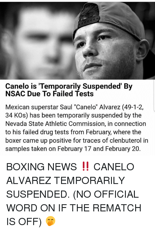"Boxing, Memes, and News: Canelo is Temporarily Suspended' By  NSAC Due To Failed Tests  Mexican superstar Saul ""Canelo"" Alvarez (49-1-2,  34 KOs) has been temporarily suspended by the  Nevada State Athletic Commission, in connection  to his failed drug tests from February, where the  boxer came up positive for traces of clenbuterol in  samples taken on February 17 and February 20. BOXING NEWS ‼️ CANELO ALVAREZ TEMPORARILY SUSPENDED. (NO OFFICIAL WORD ON IF THE REMATCH IS OFF) 🤭"
