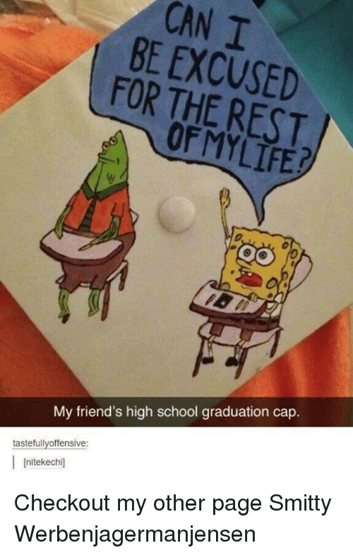 graduation cap: CANI  BE FOR THE REST  OF MY My friend's high school graduation cap  tastefully offensive  I Initekee chil Checkout my other page Smitty Werbenjagermanjensen