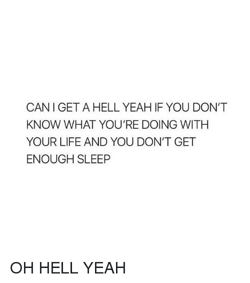 Dont Get Enough Sleep: CANI GET A HELL YEAH IF YOU DON'T  KNOW WHAT YOU'RE DOING WITH  YOUR LIFE AND YOU DON'T GET  ENOUGH SLEEP OH HELL YEAH