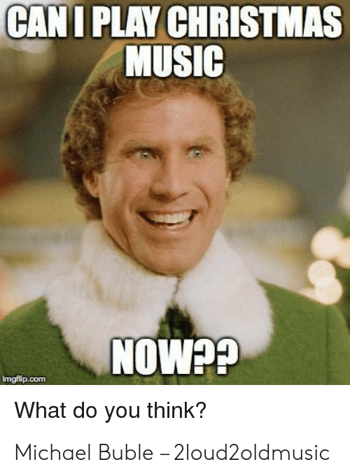 Michael Buble Christmas Meme: CANI PLAY CHRISTMAS  MUSIC  NOW??  imgflip.com  What do you think? Michael Buble – 2loud2oldmusic