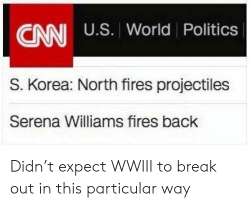 serena: CANI U.S. World Politics  S. Korea: North fires projectiles  Serena Williams fires back Didn't expect WWIII to break out in this particular way