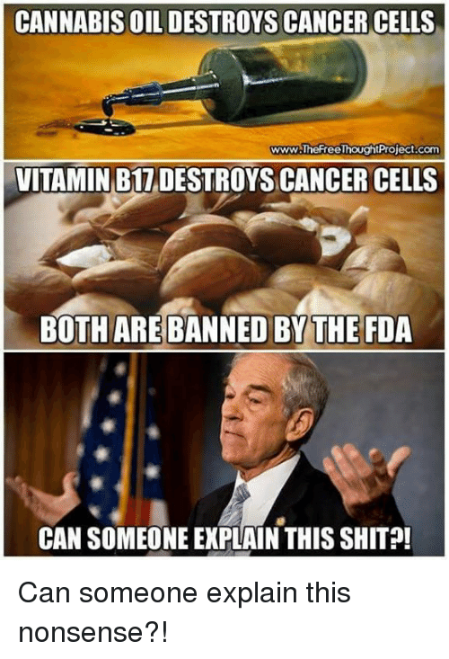 Cannabis: CANNABIS OIL DESTROYS CANCER CELLS  www.TheFreeThoughtProject.com  VITAMIN B17 DESTROYS CANCER CELLS  BOTH AREBANNED BY THE FDA  CAN SOMEONE EXPLAIN THIS SHIT Can someone explain this nonsense?!