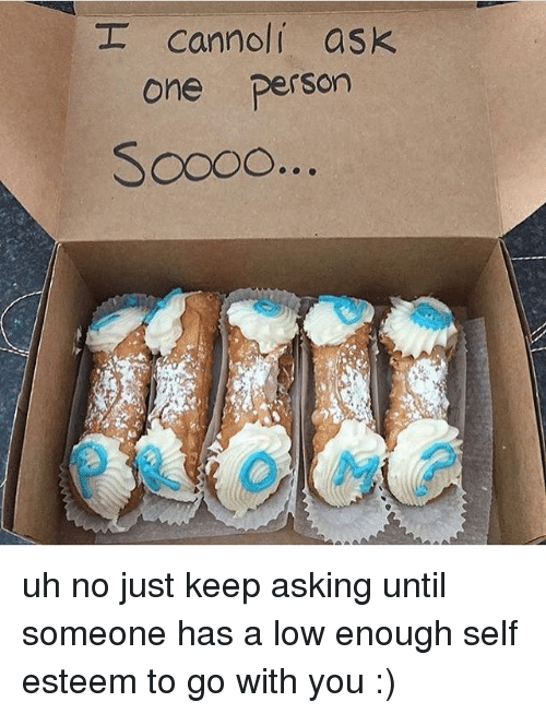 cannoli: _ cannoli ask  one person uh no just keep asking until someone has a low enough self esteem to go with you :)
