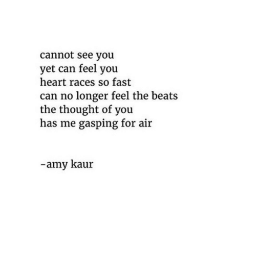 races: cannot see you  yet can feel you  heart races so fast  can no longer feel the beats  the thought of you  has me gasping for air  -amy kaur