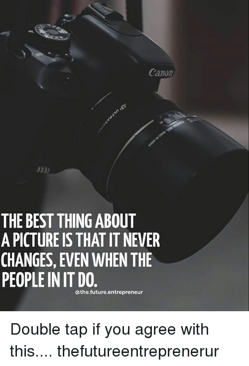 Future, Memes, and Best: Canon  THE BEST THING ABOUT  A PICTURE IS THAT IT NEVER  CHANGES, EVEN WHEN THE  PEOPLE IN IT DO  athe.future.entrepreneur Double tap if you agree with this.... thefutureentreprenerur