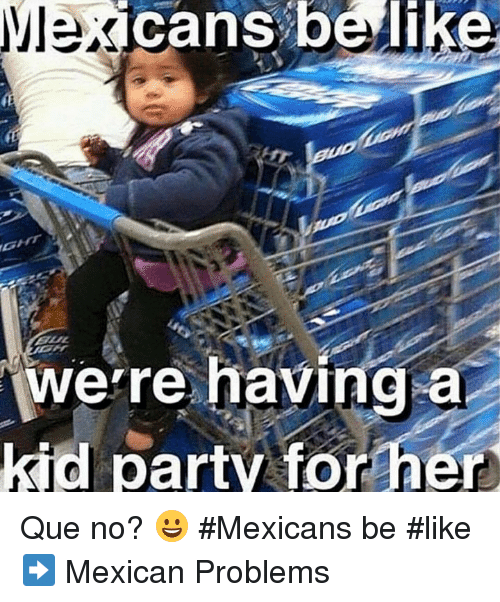 Mexicans Be Like: cans belike  a  were having  kid party for her Que no? 😀 #Mexicans be #like ➡ Mexican Problems