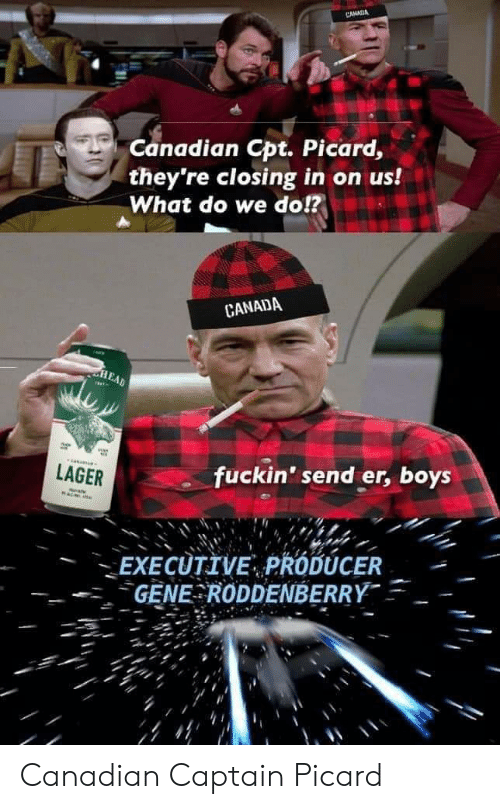 captain picard: CANSA  Canadian Cpt. Picard,  they're closing in on us!  What do we do!?  CANADA  LAGER  fuckin' send er, boys  EXECUTIVE, PRODUCER  GENE RODDENBERRY Canadian Captain Picard