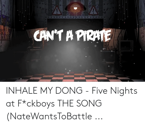 Inhale My: CAN'T A PIRATE  BRATE INHALE MY DONG - Five Nights at F*ckboys THE SONG (NateWantsToBattle ...