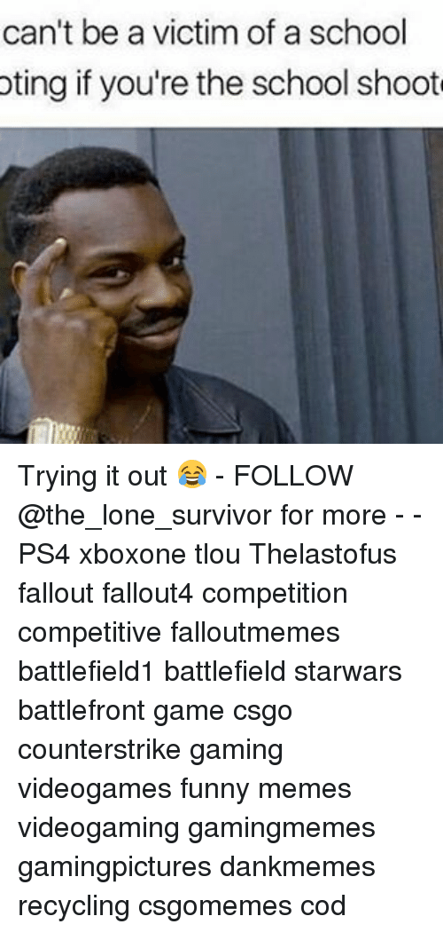 Funnies Memes: can't be a victim of a school  oting if you're the school shoot Trying it out 😂 - FOLLOW @the_lone_survivor for more - - PS4 xboxone tlou Thelastofus fallout fallout4 competition competitive falloutmemes battlefield1 battlefield starwars battlefront game csgo counterstrike gaming videogames funny memes videogaming gamingmemes gamingpictures dankmemes recycling csgomemes cod