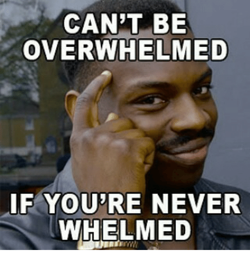 Funny It Meme : Can t be overwhelmed if youre never whelmed meme on sizzle