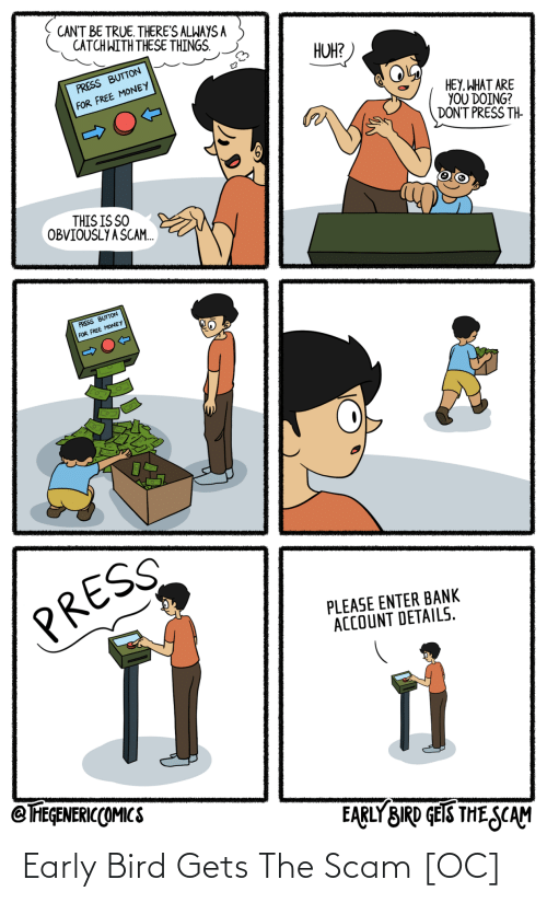 bank account: CANT BE TRUE. THERE'S ALWAYS A  CATCH WITH THESE THINGS.  HUH?  PRESS BUTTON  FOR FREE MONEY  HEY, WHAT ARE  YOU DOING?  DON'T PRESS TH-  THIS IS SO  OBVIOUSLY A SCAM.  PRESS BUTTON  FOR FREE MONEY  PRESS  PLEASE ENTER BANK  ACCOUNT DETAILS.  @ FEGENERICCOMICS  EARLY BIRD GEIS THE SCAM Early Bird Gets The Scam [OC]