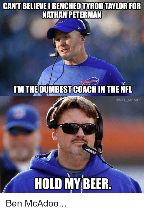 Beer, Ben McAdoo, and Memes: CANT BELIEVE BENCHED TYROD TAYLOR FOR  NATHAN PETERMAN  BOSE  I'M THE DUMBEST COACH IN THE NFL  @NFL MEMES  HOLD MY BEER