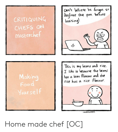 pan: Can't believe he forqot to  before  deglaze the  pan  CRITIQUING  braising  CHEFS ON  masterchef  This is my beans and rice.  I like it because the beans  has a bean flavour and the  rice has a tice Flovour  Making  Food  Your self  couchbatata  BO Home made chef [OC]