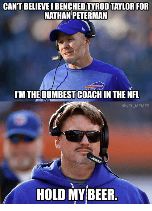 Memes, Nfl, and Tyrod Taylor: CANT BELIEVE I BENCHED TYROD TAYLOR FOR  NATHAN PETERMAN  IM THE DUMBESTCOACH IN THE NFL  @NFL MEMES  HOLD MYBEER