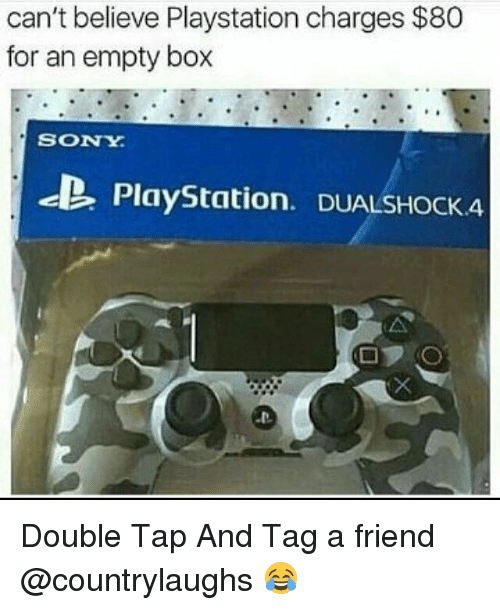 Memes, PlayStation, and Sony: can't believe Playstation charges $80  for an empty box  SONY  PlayStation. DuALSHock4 Double Tap And Tag a friend @countrylaughs 😂