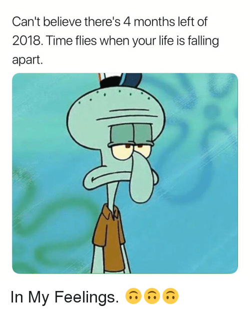 In My Feelings: Can't believe there's 4 months left of  2018. Time flies when your life is falling  apart. In My Feelings. 🙃🙃🙃