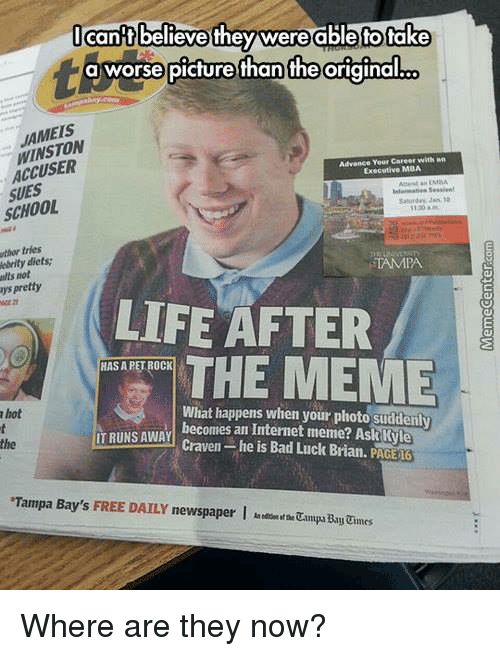 internet meme: cant believe they were able tofake  t a worse picture han the original  WINSTON  Advance Yeur Career with  Executive MBA  SUES  SCHOOL  uthw tries  nbrity diets:  TAMPA  ultsnot  pretty  LIFE AFTER  THE MEME  HASAPETROCK  What happens when your photo suddenly  TRUNS AWAY  becomes an Internet meme? Ask Kyle  he is Bad Luck Brian. PAGE 16  hot  Tampa Bay's FREE DAILY newspaper I Where are they now?