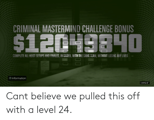 Cant Believe: Cant believe we pulled this off with a level 24.
