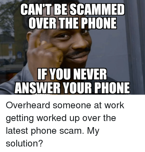 Answer Your Phone: CAN'T BESCAMMED  OVER  THE PHONE  IF YOU NEVER  ANSWER YOUR PHONE Overheard someone at work getting worked up over the latest phone scam. My solution?