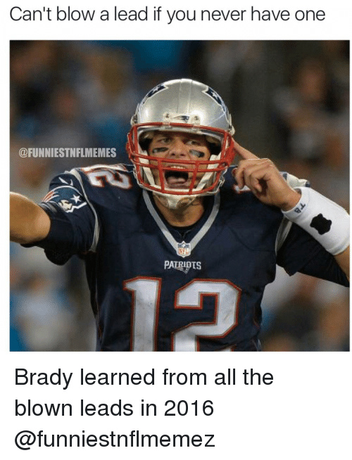 NFL: Can't blow a lead if you never have one  @FUNNIESTNFLMEMES  PATRIOTS Brady learned from all the blown leads in 2016 @funniestnflmemez