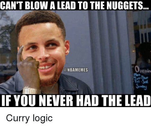Nba, Curry, and Nugget: CAN'T BLOWA LEAD TO THE NUGGETS  ONBAMEMES  Penin  IF YOU NEVER HAD THE LEAD Curry logic