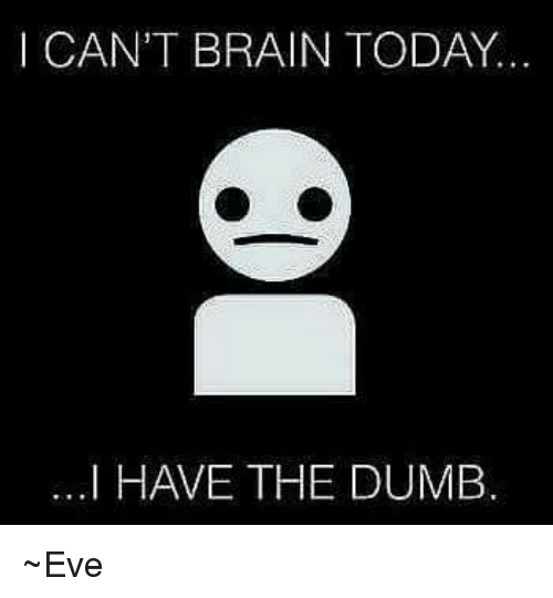 I Have The Dumb: CAN'T BRAIN TODAY..  ...I HAVE THE DUMB ~Eve
