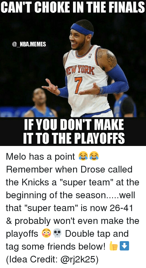 "Nba, Idea, and Super: CAN'T CHOKE IN THE FINALS  NBA.MEMES  IF YOU DON'T MAKE  IT TO THE PLAYOFFS Melo has a point 😂😂 Remember when Drose called the Knicks a ""super team"" at the beginning of the season.....well that ""super team"" is now 26-41 & probably won't even make the playoffs 😳💀 Double tap and tag some friends below! 👍⬇(Idea Credit: @rj2k25)"