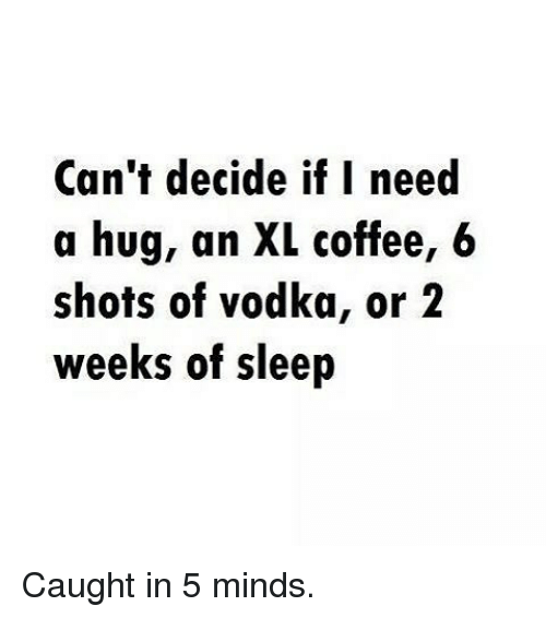 Gym: Can't decide if I need  a hug, an XL coffee, 6  shots of vodka, or 2  weeks of sleep Caught in 5 minds.