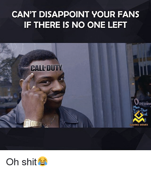 Gaming Memes: CAN'T DISAPPOINT YOUR FANS  IF THERE IS NO ONE LEFT  CALFDUTY  Penin  Mon  Thur  GAMING MEMES Oh shit😂