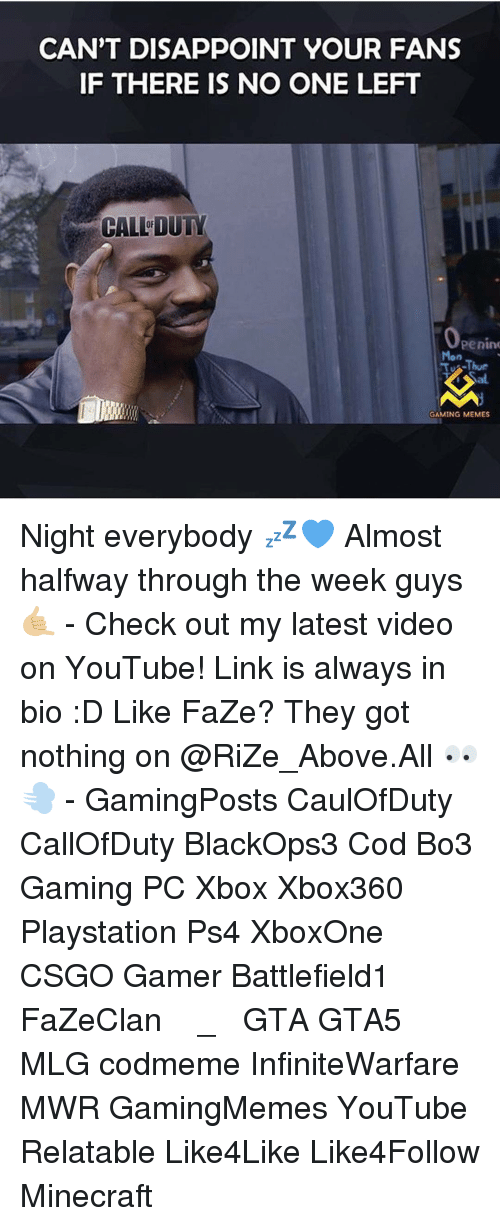 Game Memes: CAN'T DISAPPOINT YOUR FANS  IF THERE IS NO ONE LEFT  CALL DUTY  Penin  TJ Thur  GAMING MEMES Night everybody 💤💙 Almost halfway through the week guys 🤙🏼 - Check out my latest video on YouTube! Link is always in bio :D Like FaZe? They got nothing on @RiZe_Above.All 👀💨 - GamingPosts CaulOfDuty CallOfDuty BlackOps3 Cod Bo3 Gaming PC Xbox Xbox360 Playstation Ps4 XboxOne CSGO Gamer Battlefield1 FaZeClan بوس_ستيشن GTA GTA5 MLG codmeme InfiniteWarfare MWR GamingMemes YouTube Relatable Like4Like Like4Follow Minecraft