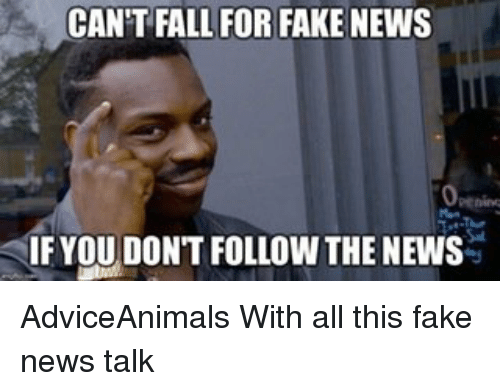 Memes, 🤖, and Fakings: CAN'T FALL FOR FAKE NEWS  IF YOU DON'T FOLLOW THE NEWS AdviceAnimals With all this fake news talk