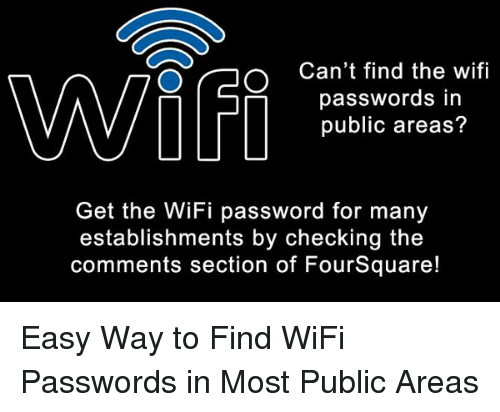 memes: Can't find the wifi  passwords in  public areas?  Get the WiFi password for many  establishments by checking the  comments section of FourSquare! Easy Way to Find WiFi Passwords in Most Public Areas