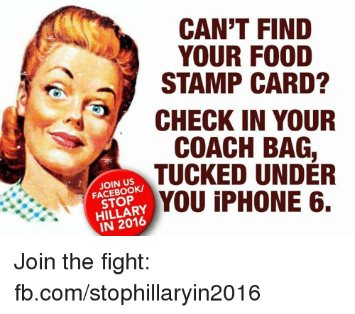 coach bag: CAN'T FIND  YOUR FOOD  STAMP CARD?  CHECK IN YOUR  COACH BAG  TUCKED UNDER  JOIN US  YOU iPHONE 6.  STOP  IN 2016 Join the fight: fb.com/stophillaryin2016