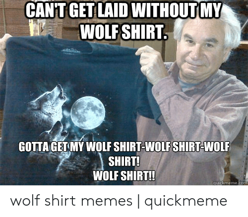 wolf shirt: CAN'T GET LAID WITHOUT MY  WOLF SHIRT  GOTTA GET MY WOLF SHIRT-WOLFSHIRT-WOLF  SHIRT!  WOLF SHIRT!!  quickmeme.com wolf shirt memes   quickmeme