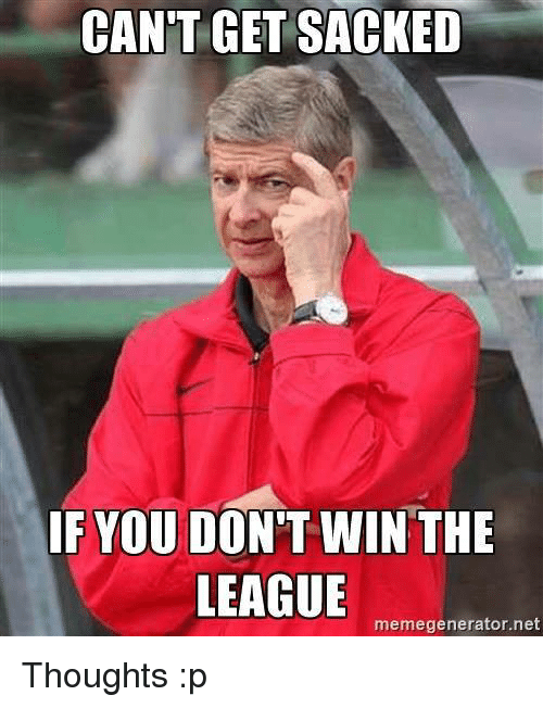 memegenerators: CANT GET SACKED  IF YOU DON'T WIN THE  LEAGUE  memegenerator.net Thoughts :p