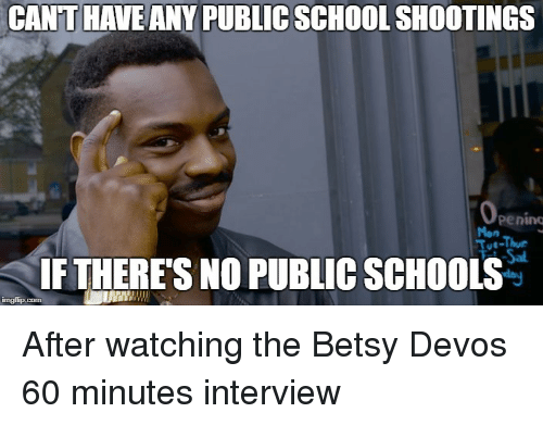 School, Advice Animals, and 60 Minutes: CANT HAVE ANY PUBLIC SCHOOL SHOOTINGS  pening  Mon  Thur  IF THERE'S NO PUBLIC SCHOOLS