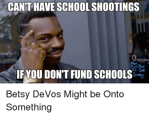 Politics, Devo, and Com: CANT HAVE SCHOOL SHOOTINGS  ut-Thur  IF YOU DON'T FUND SCHOOLS  imgflip.com Betsy DeVos Might be Onto Something