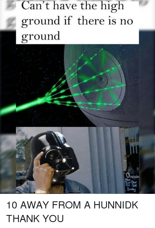 memes: Can't have the high  ground if there is no  ground 10 AWAY FROM A HUNNIDK THANK YOU