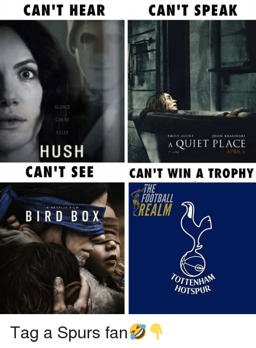 hush: CAN'T HEAR  CAN'T SPEAK  ILENCE  CAN BE  KILLER  EMILY &LUNT  OUN KRASINSKI  A QUIET PLACE  HUSH  CAN'T SEE  APRIL 6  CAN'T WIN A TROPHY  THE  FOOTBALL  BIRD BOX REALM  OTTENHA  HOTSPUR Tag a Spurs fan🤣👇