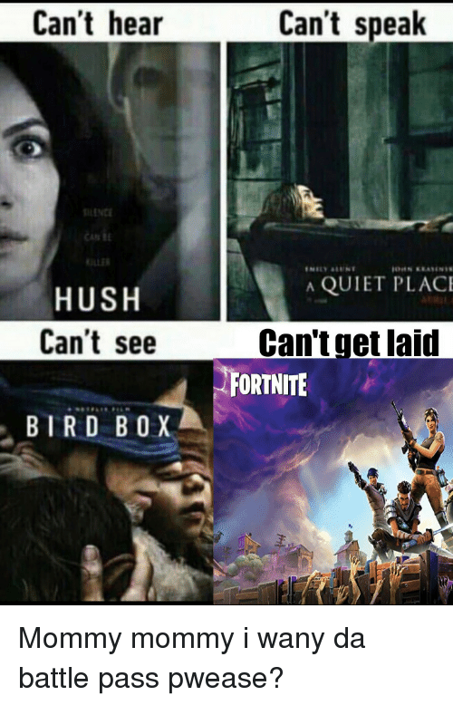 hush: Can't hear  Can't speak  SILENCE  CAN  A QUIET PLAC  HUSH  Can't see  Can'tget laid  ORTNITE  BTRD B0X Mommy mommy i wany da battle pass pwease?
