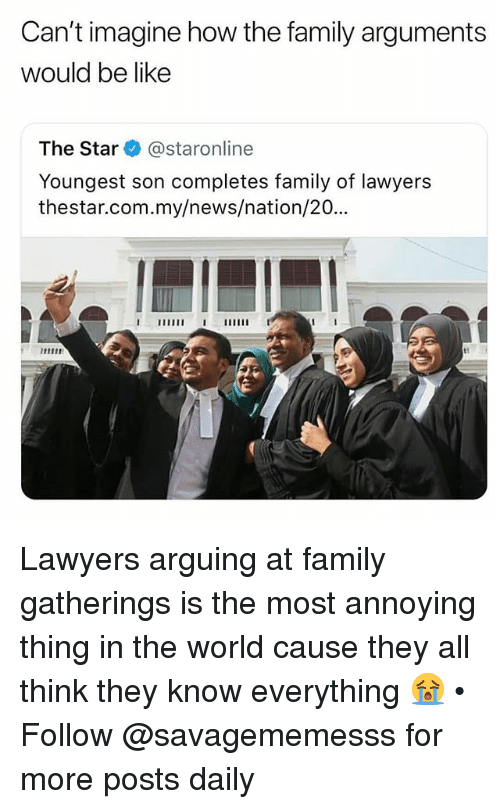 Be Like, Family, and Memes: Can't imagine how the family arguments  would be like  The Star @staronline  Youngest son completes family of lawyers  thestar.com.my/news/nation/20·.. Lawyers arguing at family gatherings is the most annoying thing in the world cause they all think they know everything 😭 • Follow @savagememesss for more posts daily