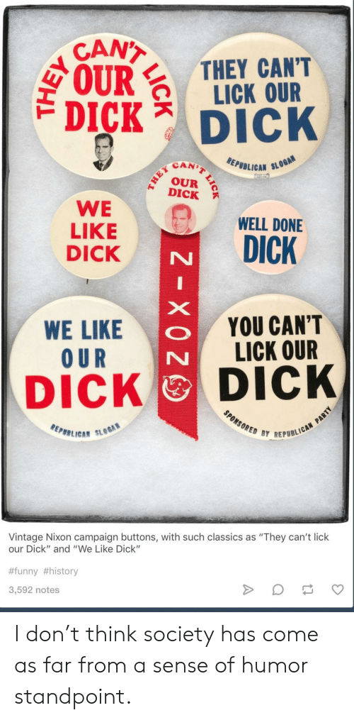 """Scan: CANT  IRTHEY CANT  LICK OUR  DICK Dick  SCAN)  EPUBLICAN SL  DICK  WE WELL DONE  LIKE  DICK  WE LIKE  O UR  YOU CAN'T  LICK OUR  DICK DICK  REPBB LICA""""  BY REPUBLICAN  Vintage Nixon campaign buttons, with such classics as """"They can't lick  our Dick"""" and """"We Like Dick""""  #funny #history  3,592 notes I don't think society has come as far from a sense of humor standpoint."""