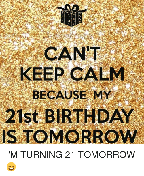 Memes, Keep Calm, and 21st Birthday: CAN'T  KEEP CALM  BECAUSE MY  21st BIRTHDAY  IS TOMORROW I'M TURNING 21 TOMORROW 😄