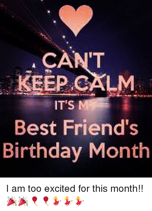 Birthday, Friends, and Memes: CAN'T  KEEP CALM  Best Friend's  Birthday Month I am too excited for this month!! 🎉🎉🎈🎈💃💃💃