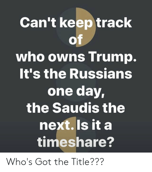 timeshare: Can't keep track  of  who owns Trump.  It's the Russians  one day,  the Saudis the  next.Is it a  timeshare? Who's Got the Title???