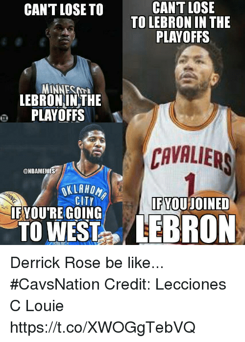 Be Like, Derrick Rose, and Memes: CANT LOSE  TO LEBRON IN THE  PLAYOFFS  CANT LOSE TO  LEBRONINTHE  O PLAYOFFS  CAVALIERS  @NBAMEMES  CITY  FYOUJOINED  FYOU'RE GOING  TO WEST Derrick Rose be like... #CavsNation Credit: Lecciones C Louie https://t.co/XWOGgTebVQ