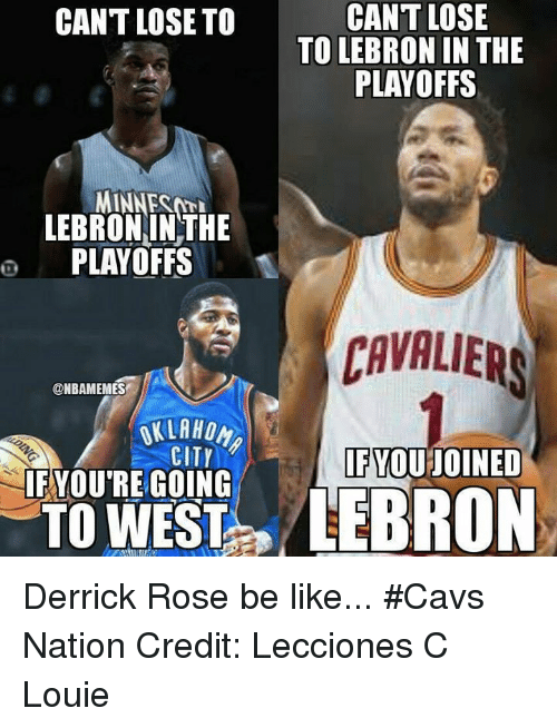 Be Like, Cavs, and Derrick Rose: CANT LOSE  TO LEBRON IN THE  PLAYOFFS  CANT LOSE TO  MINNET  LEBRONINTHE  o PLAYOFFS  CAVALIERS  @NBAMEMES  KLAHON  F YOU'RE GOING  TO WEST  FYOU JOINED Derrick Rose be like... #Cavs Nation Credit: Lecciones C Louie
